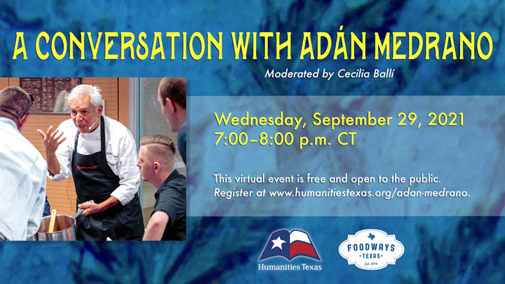 Conversation with Adán Medrano Join Humanities Texas and Foodways Texas on September 29, 2021, for a conversation with chef, food writer, and filmmaker Adán Medrano. This live, virtual event is free and open to the public. RSVP for Zoom link.
